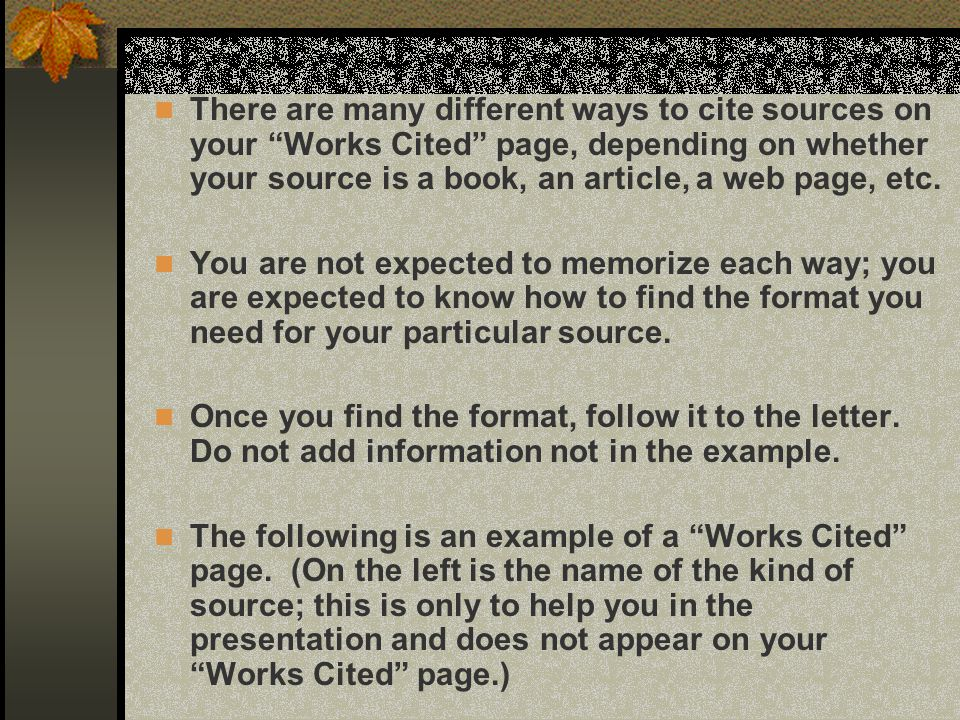 There are many different ways to cite sources on your Works Cited page, depending on whether your source is a book, an article, a web page, etc.