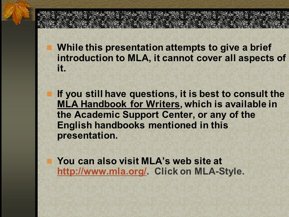While this presentation attempts to give a brief introduction to MLA, it cannot cover all aspects of it.