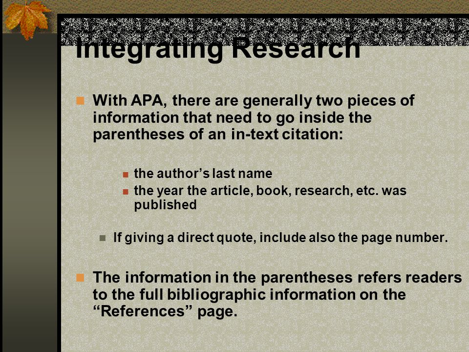 Integrating Research With APA, there are generally two pieces of information that need to go inside the parentheses of an in-text citation: