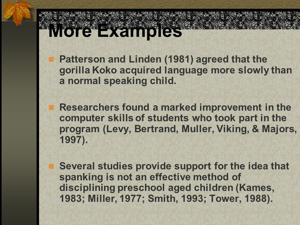 More Examples Patterson and Linden (1981) agreed that the gorilla Koko acquired language more slowly than a normal speaking child.
