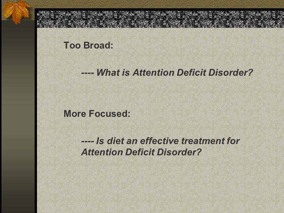 Too Broad: ---- What is Attention Deficit Disorder.