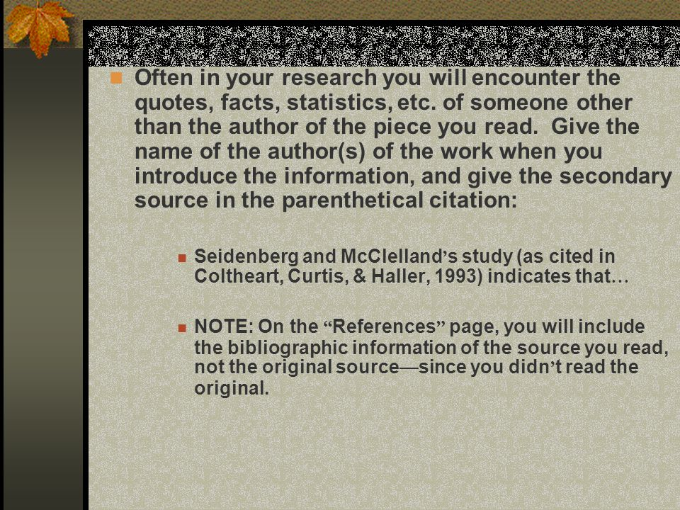 Often in your research you will encounter the quotes, facts, statistics, etc. of someone other than the author of the piece you read. Give the name of the author(s) of the work when you introduce the information, and give the secondary source in the parenthetical citation: