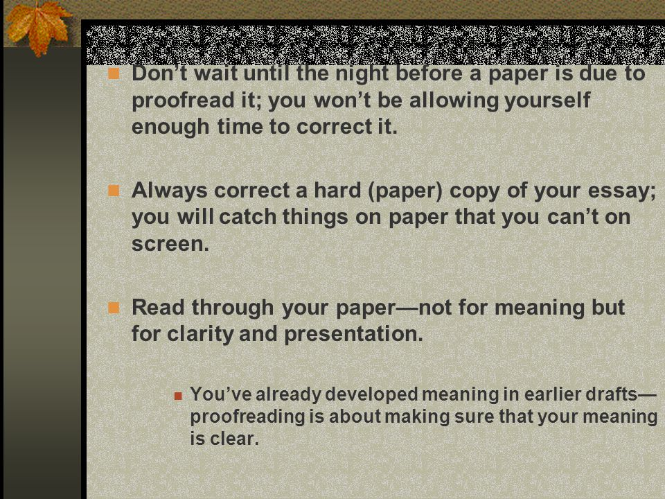 Don't wait until the night before a paper is due to proofread it; you won't be allowing yourself enough time to correct it.