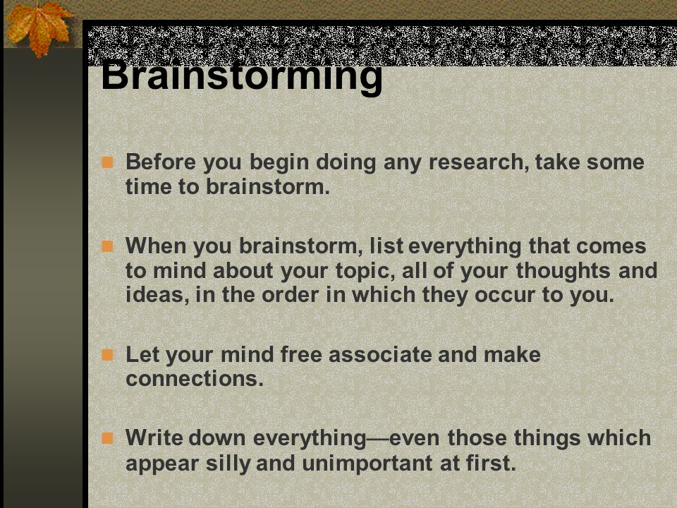 Brainstorming Before you begin doing any research, take some time to brainstorm.