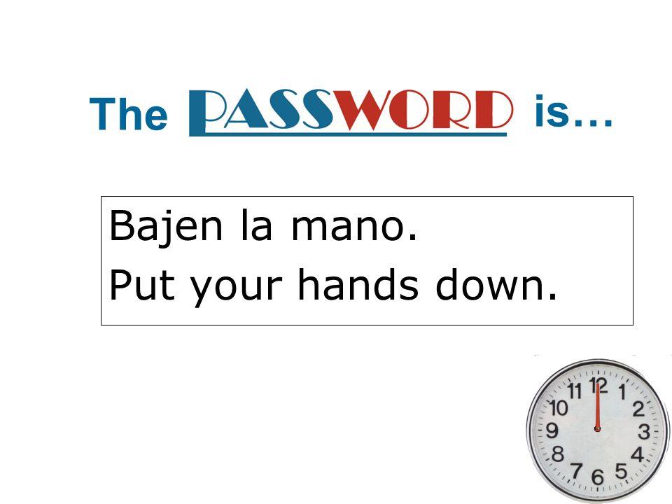 Bajen la mano. Put your hands down.