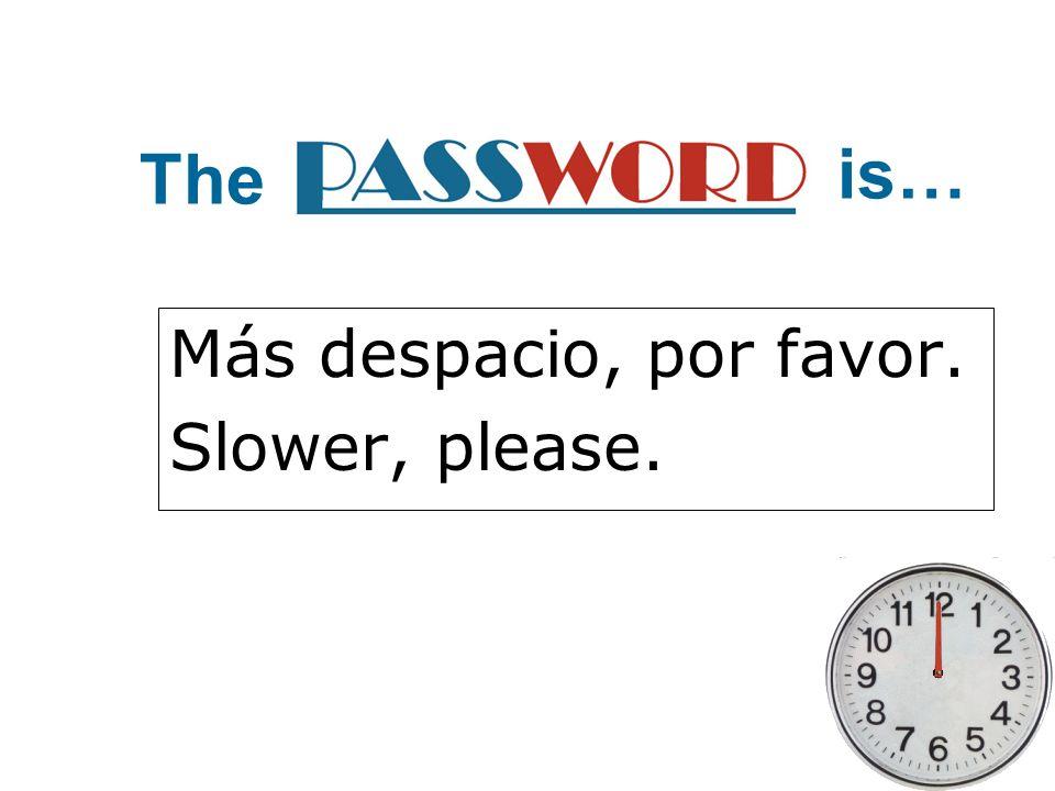 Más despacio, por favor. Slower, please.