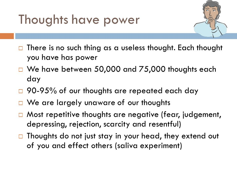 Thoughts have power There is no such thing as a useless thought. Each thought you have has power.
