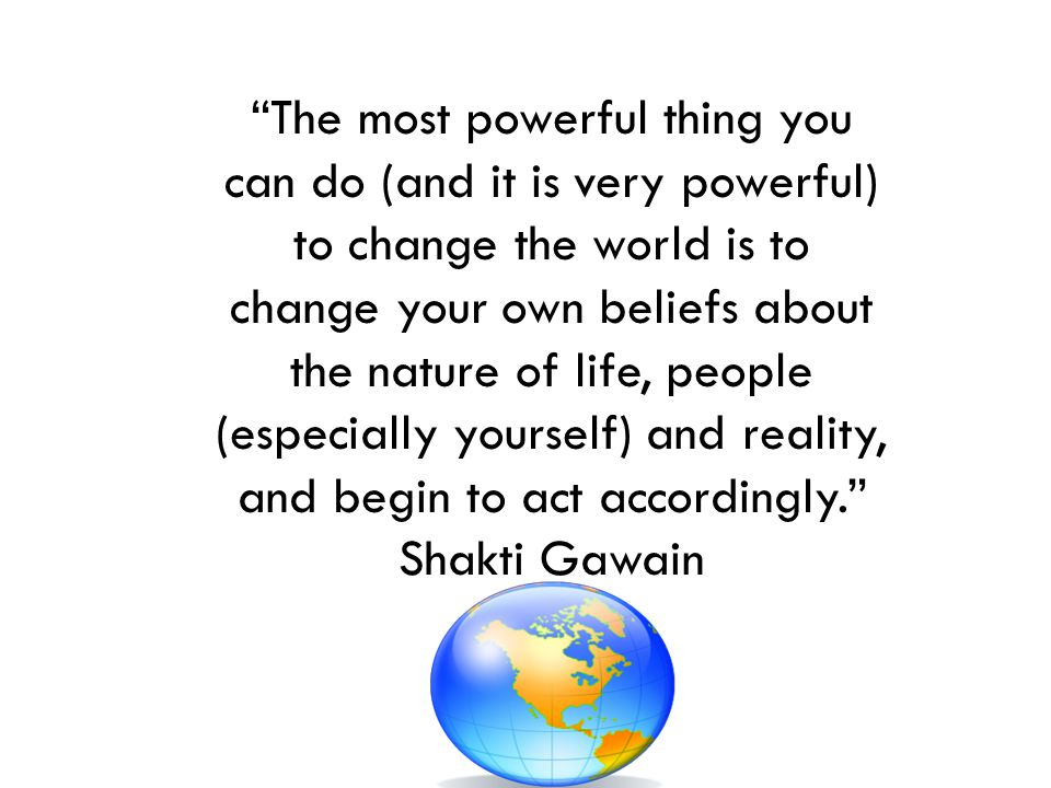 The most powerful thing you can do (and it is very powerful) to change the world is to change your own beliefs about the nature of life, people (especially yourself) and reality, and begin to act accordingly.