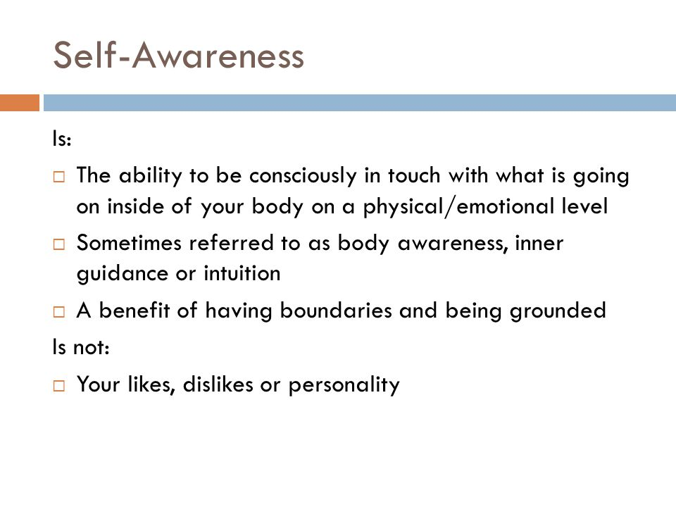 Self-Awareness Is: The ability to be consciously in touch with what is going on inside of your body on a physical/emotional level.