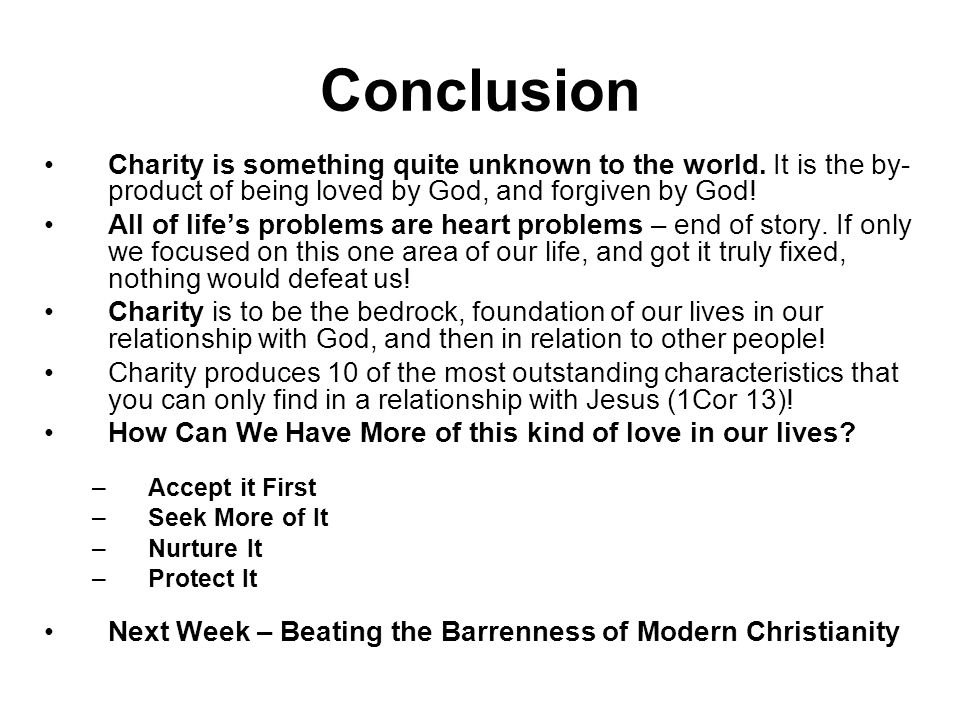 Conclusion Charity is something quite unknown to the world. It is the by-product of being loved by God, and forgiven by God!