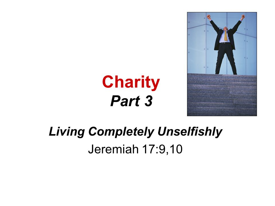 Living Completely Unselfishly Jeremiah 17:9,10