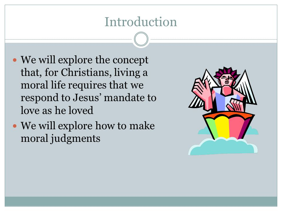 Introduction We will explore the concept that, for Christians, living a moral life requires that we respond to Jesus' mandate to love as he loved.