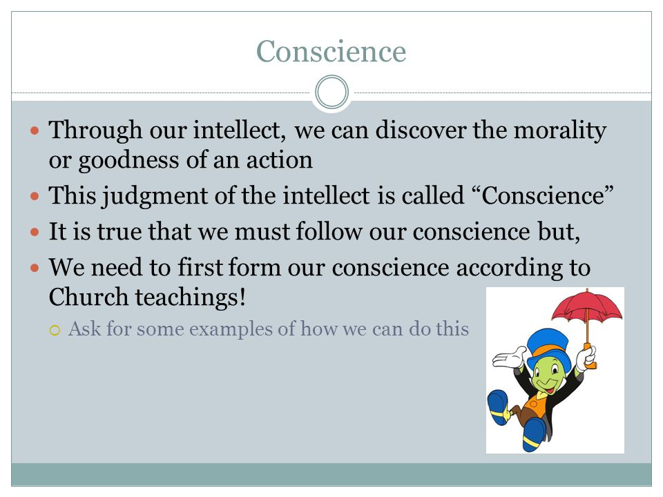 Conscience Through our intellect, we can discover the morality or goodness of an action. This judgment of the intellect is called Conscience