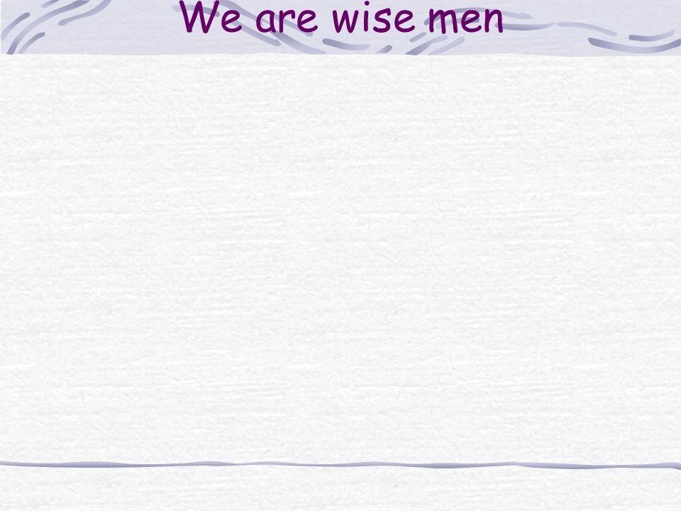We are wise men
