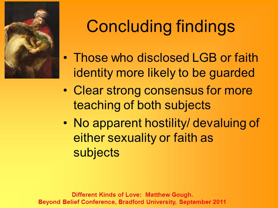 Concluding findings Those who disclosed LGB or faith identity more likely to be guarded. Clear strong consensus for more teaching of both subjects.