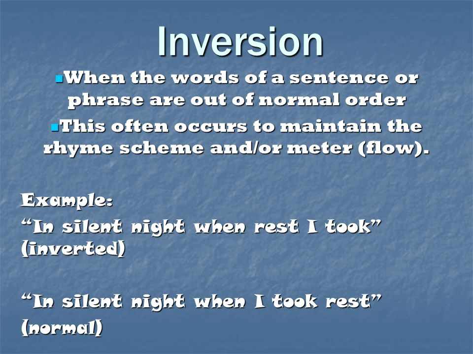 Inversion When the words of a sentence or phrase are out of normal order. This often occurs to maintain the rhyme scheme and/or meter (flow).