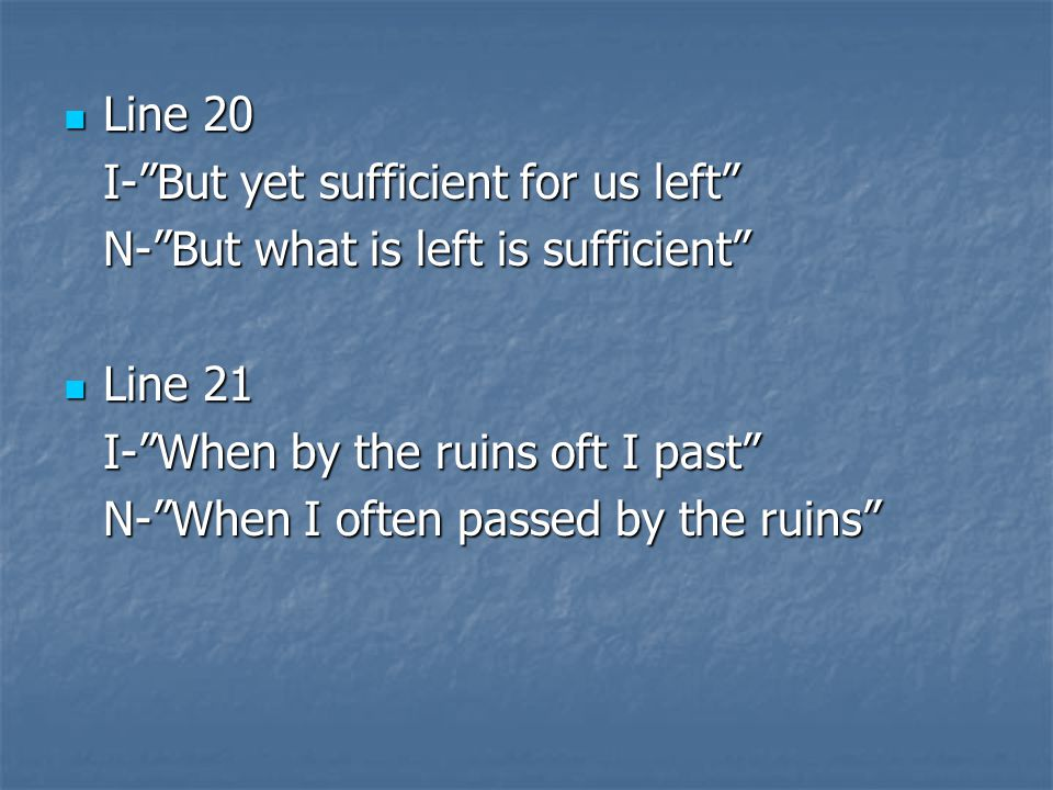 Line 20 I- But yet sufficient for us left N- But what is left is sufficient Line 21. I- When by the ruins oft I past