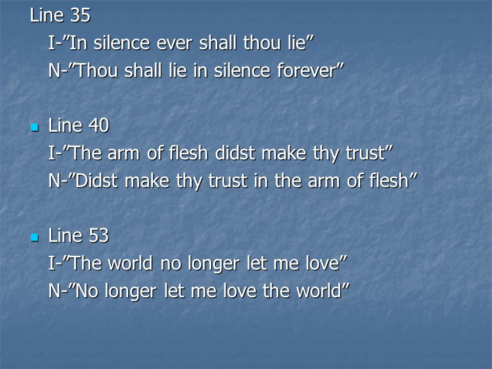 Line 35 I- In silence ever shall thou lie N- Thou shall lie in silence forever Line 40. I- The arm of flesh didst make thy trust