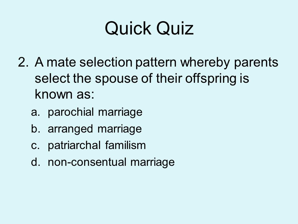 Quick Quiz A mate selection pattern whereby parents select the spouse of their offspring is known as: