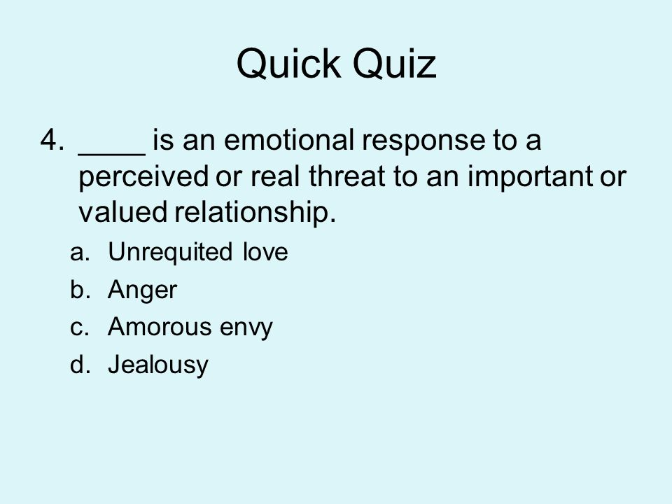 Quick Quiz ____ is an emotional response to a perceived or real threat to an important or valued relationship.