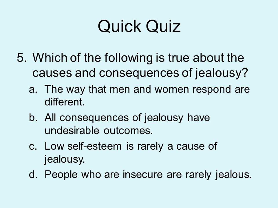 Quick Quiz Which of the following is true about the causes and consequences of jealousy The way that men and women respond are different.