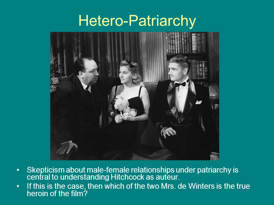 Hetero-Patriarchy Skepticism about male-female relationships under patriarchy is central to understanding Hitchcock as auteur.