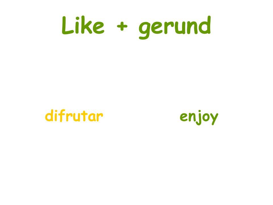 Like + gerund difrutar enjoy