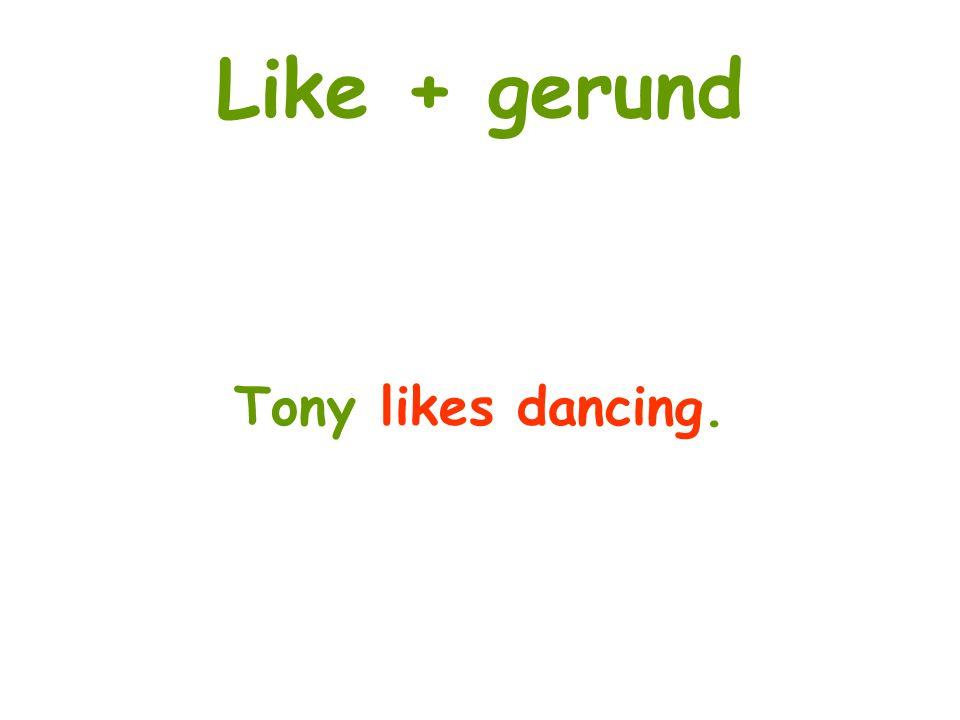 Like + gerund Tony likes dancing.