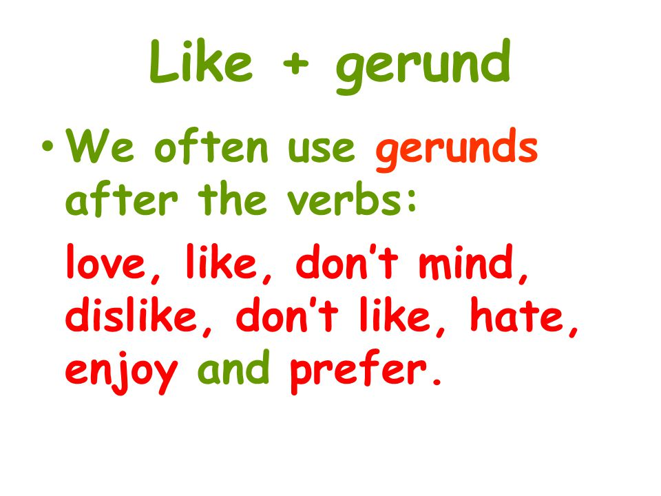 Like + gerund We often use gerunds after the verbs:
