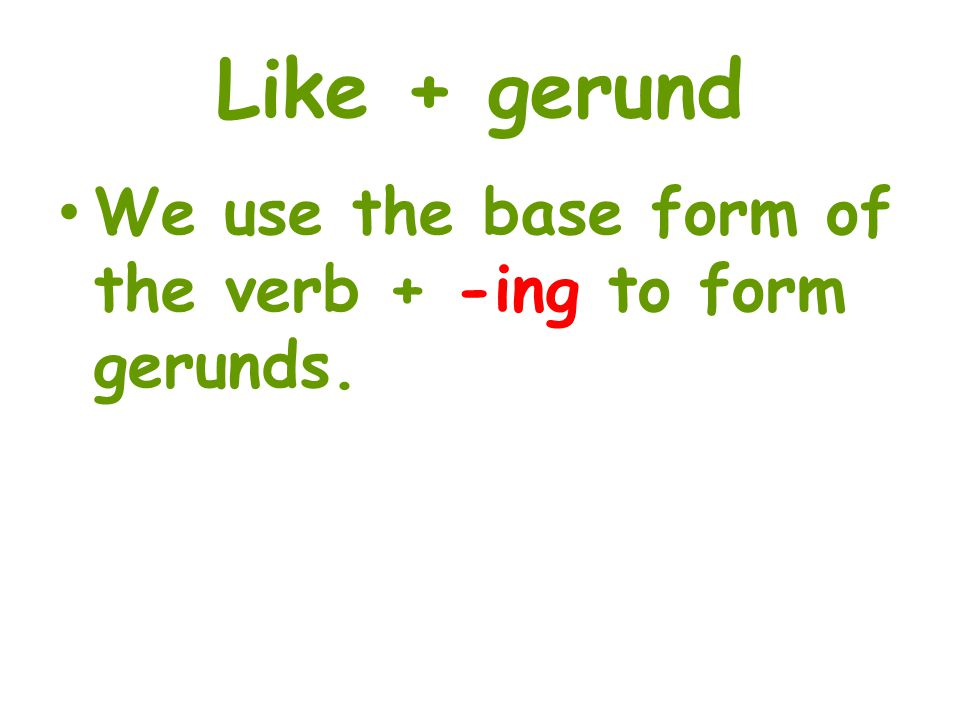 Like + gerund We use the base form of the verb + -ing to form gerunds.