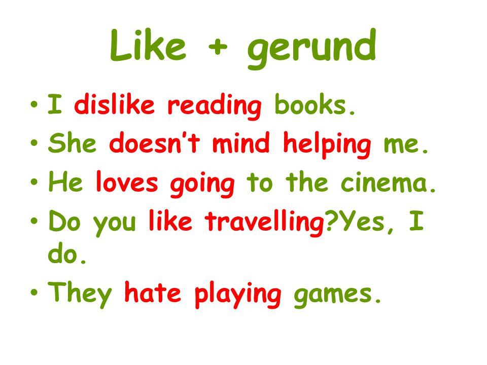 Like + gerund I dislike reading books. She doesn't mind helping me.