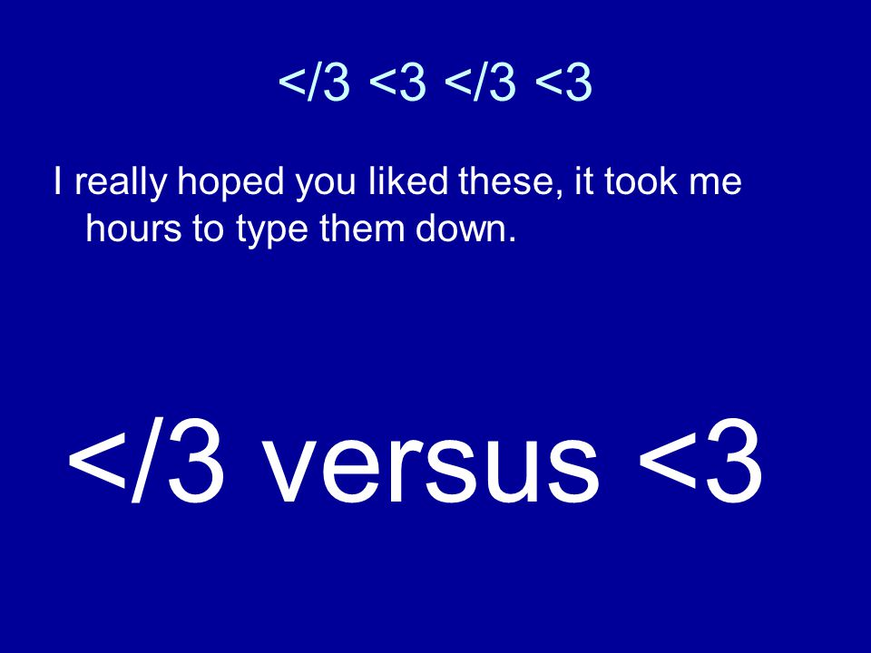 </3 <3 </3 <3 I really hoped you liked these, it took me hours to type them down. </3 versus <3