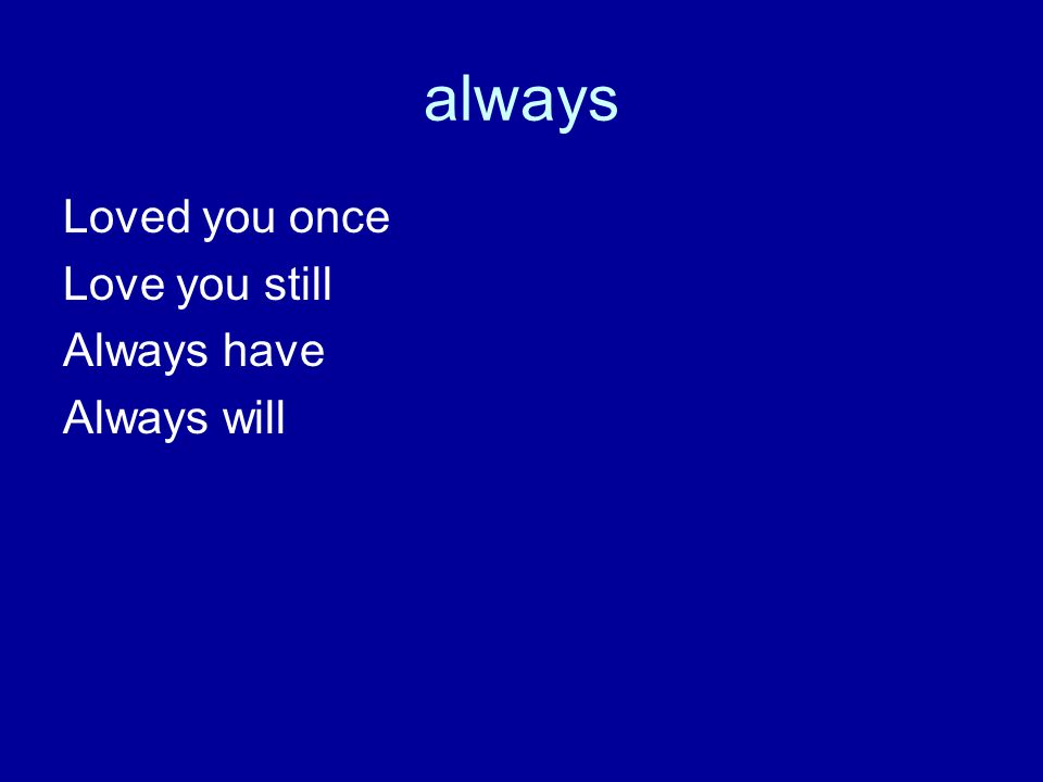always Loved you once Love you still Always have Always will