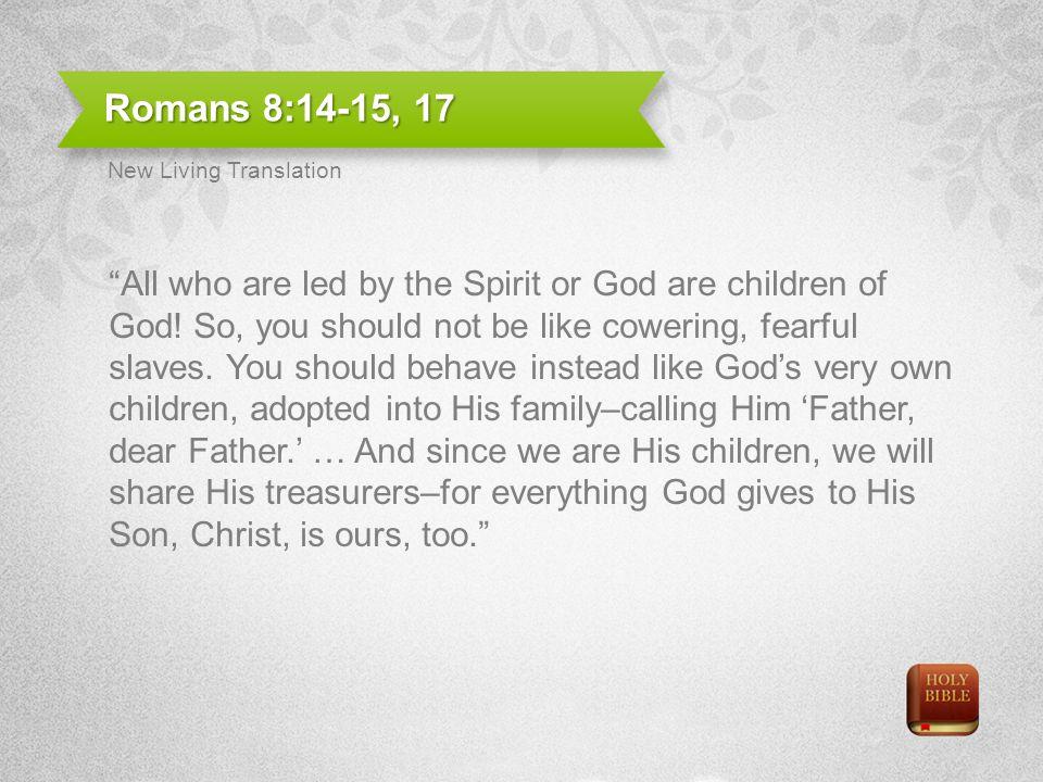 Romans 8:14-15, 17 New Living Translation.