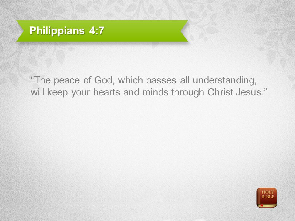 Philippians 4:7 The peace of God, which passes all understanding, will keep your hearts and minds through Christ Jesus.