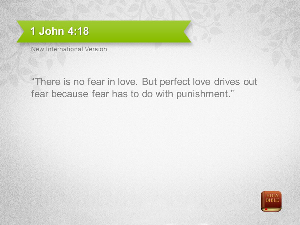 1 John 4:18 New International Version. There is no fear in love.