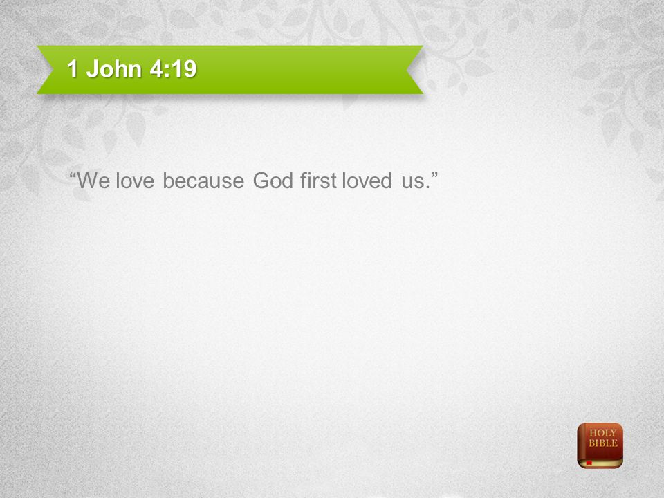 1 John 4:19 We love because God first loved us.