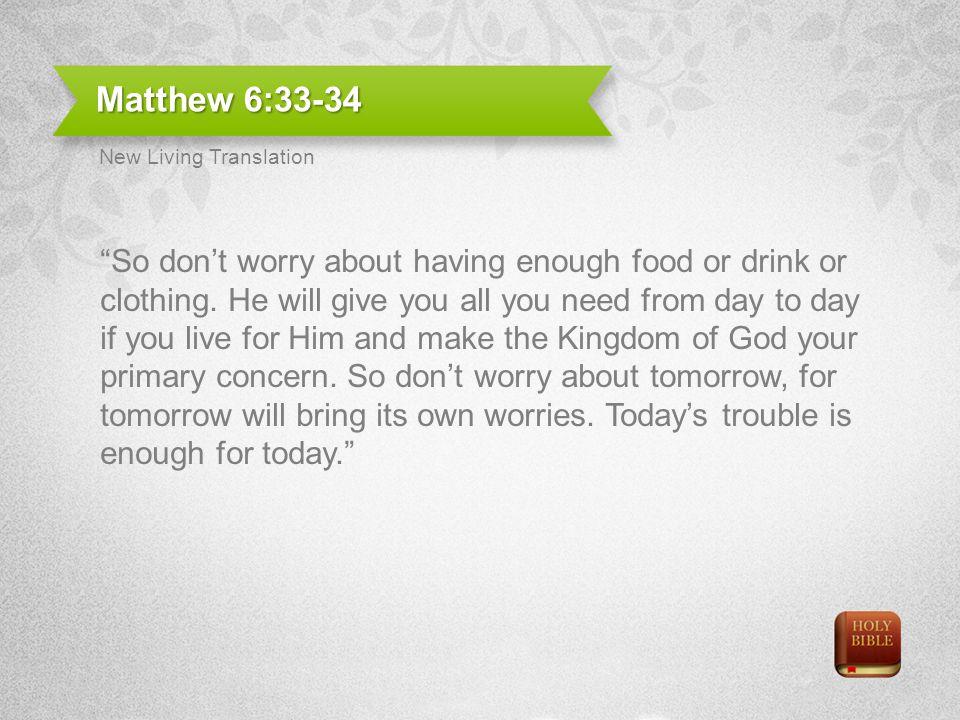 Matthew 6:33-34 New Living Translation.