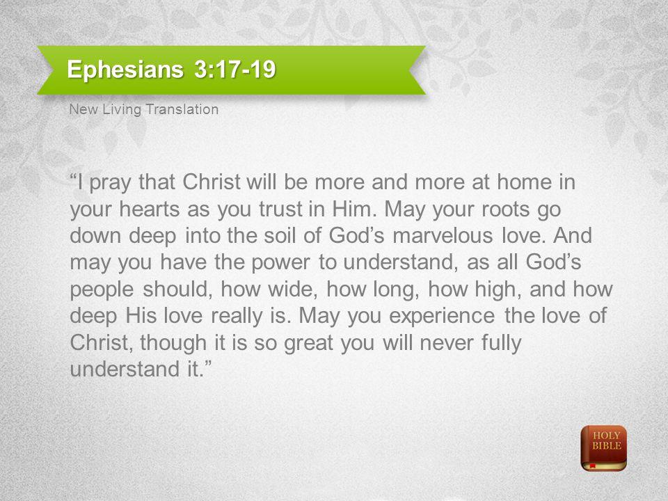 Ephesians 3:17-19 New Living Translation.