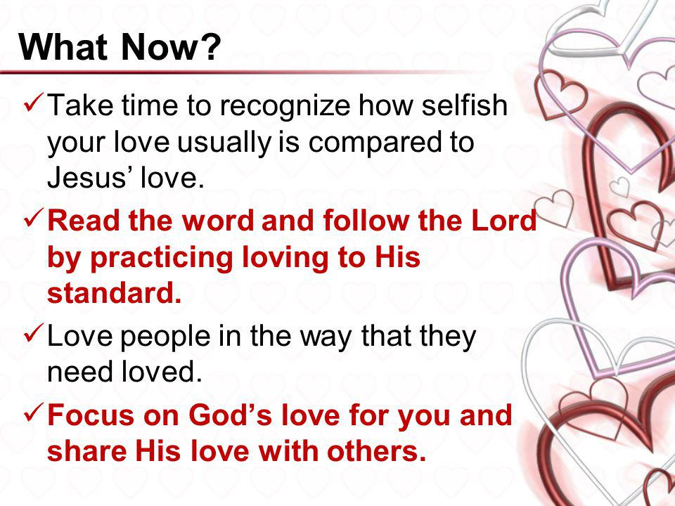 What Now Take time to recognize how selfish your love usually is compared to Jesus' love.