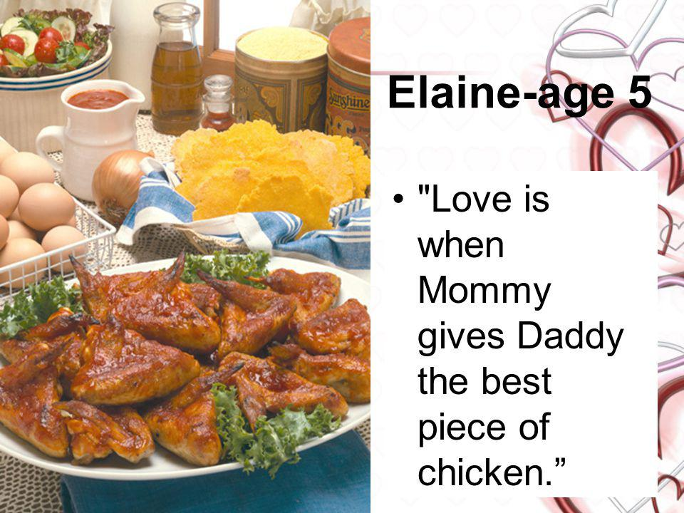 Elaine-age 5 Love is when Mommy gives Daddy the best piece of chicken.
