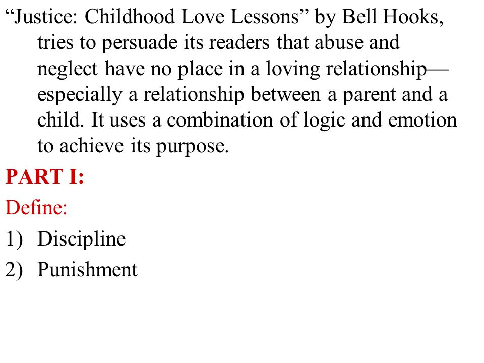 Justice: Childhood Love Lessons by Bell Hooks, tries to persuade its readers that abuse and neglect have no place in a loving relationship— especially a relationship between a parent and a child. It uses a combination of logic and emotion to achieve its purpose.