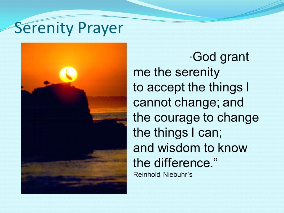 Serenity Prayer and wisdom to know the difference.