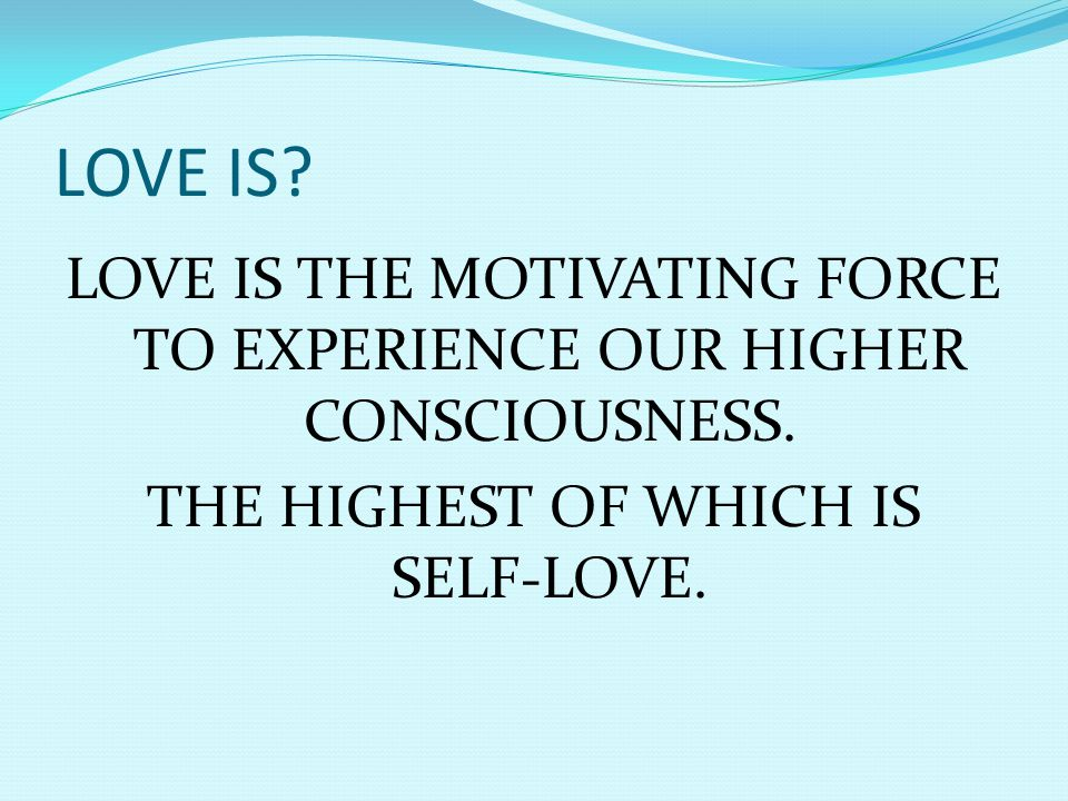 LOVE IS. LOVE IS THE MOTIVATING FORCE TO EXPERIENCE OUR HIGHER CONSCIOUSNESS.