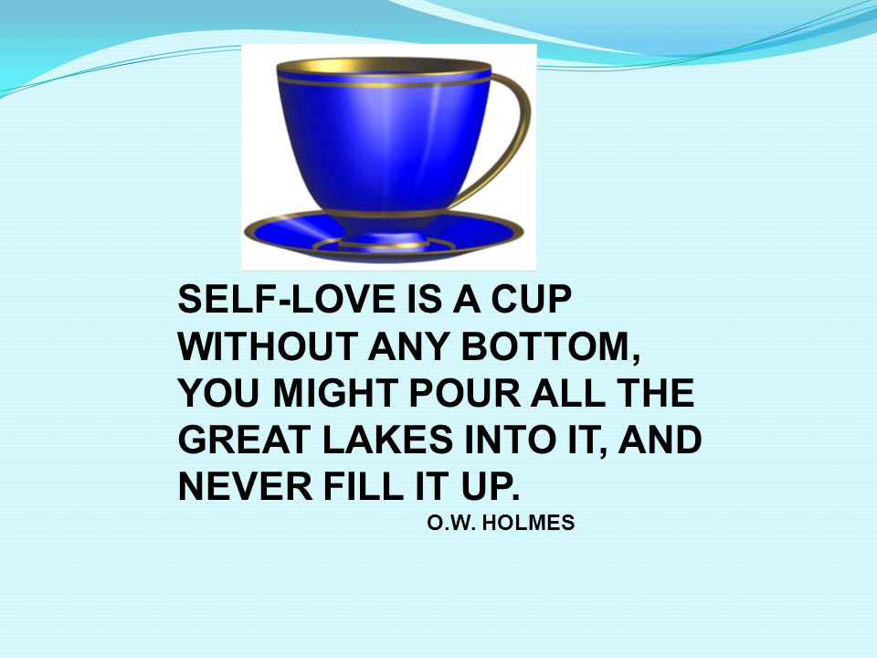 SELF-LOVE IS A CUP WITHOUT ANY BOTTOM,