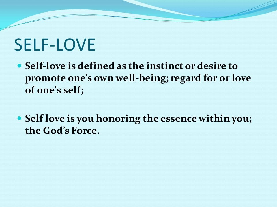 SELF-LOVE Self-love is defined as the instinct or desire to promote one's own well-being; regard for or love of one s self;
