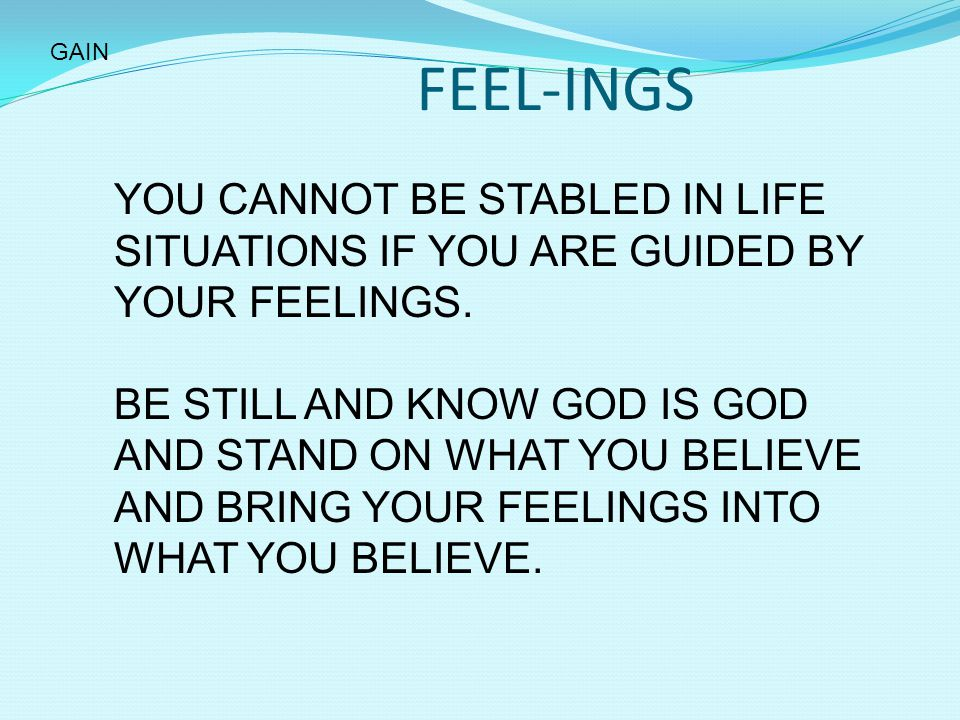 GAIN FEEL-INGS. YOU CANNOT BE STABLED IN LIFE SITUATIONS IF YOU ARE GUIDED BY YOUR FEELINGS.