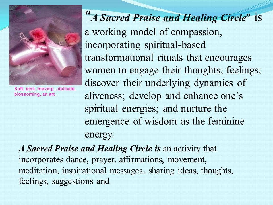 A Sacred Praise and Healing Circle is a working model of compassion, incorporating spiritual-based transformational rituals that encourages women to engage their thoughts; feelings; discover their underlying dynamics of aliveness; develop and enhance one's spiritual energies; and nurture the emergence of wisdom as the feminine energy.