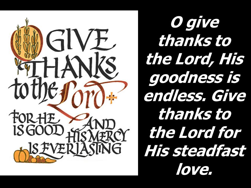 O give thanks to the Lord, His goodness is endless