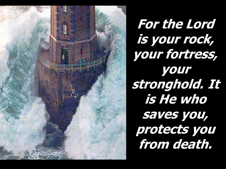 For the Lord is your rock, your fortress, your stronghold
